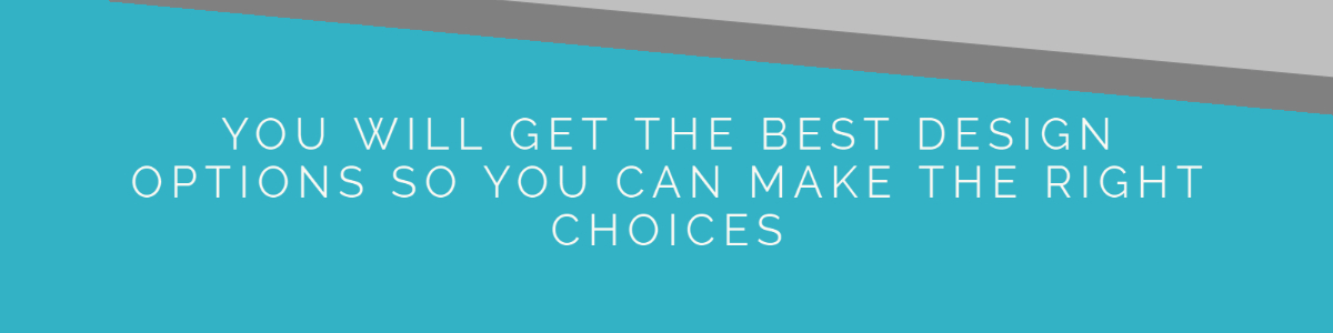 2. You will get the best design options so you can make the right choices